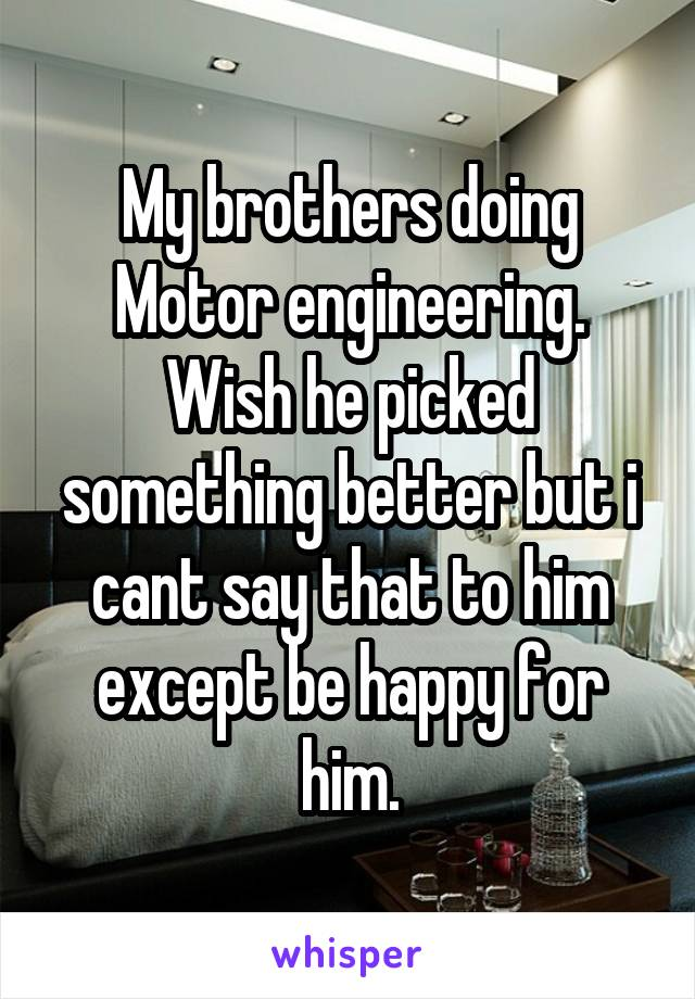 My brothers doing Motor engineering. Wish he picked something better but i cant say that to him except be happy for him.