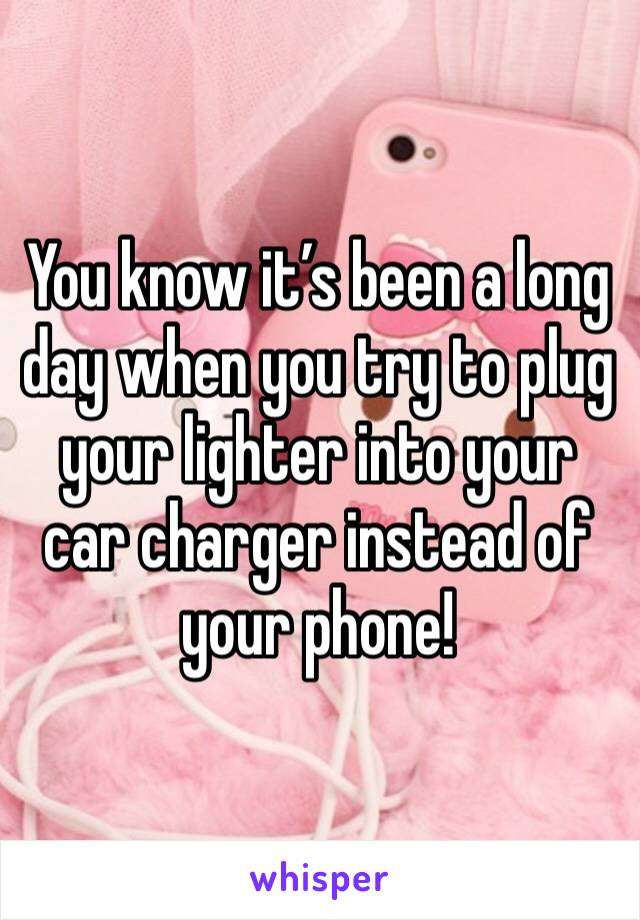 You know it's been a long day when you try to plug your lighter into your car charger instead of your phone!