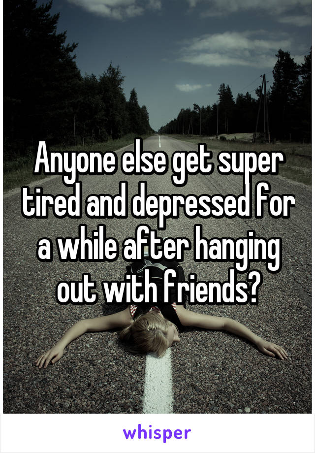 Anyone else get super tired and depressed for a while after hanging out with friends?