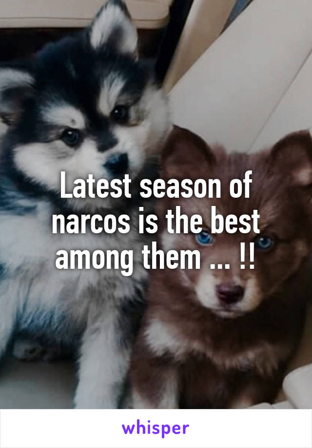 Latest season of narcos is the best among them ... !!