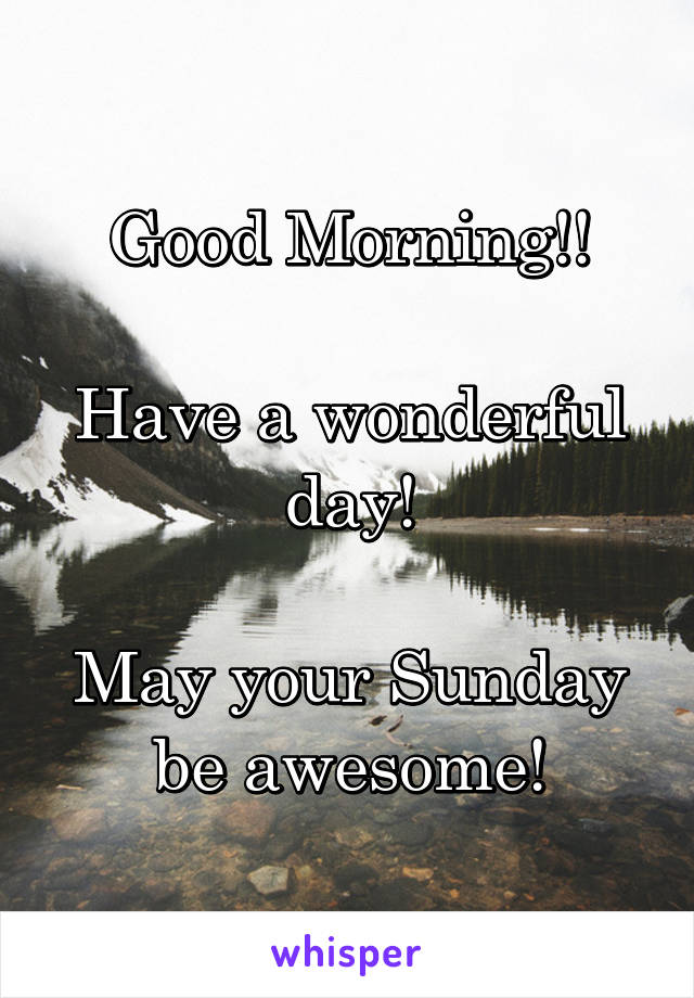 Good Morning!!  Have a wonderful day!  May your Sunday be awesome!