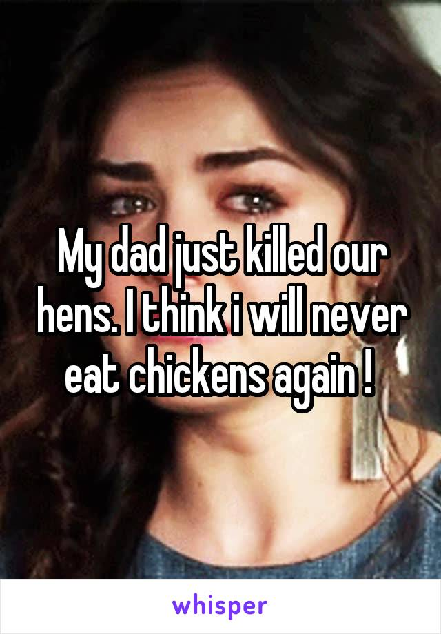 My dad just killed our hens. I think i will never eat chickens again !