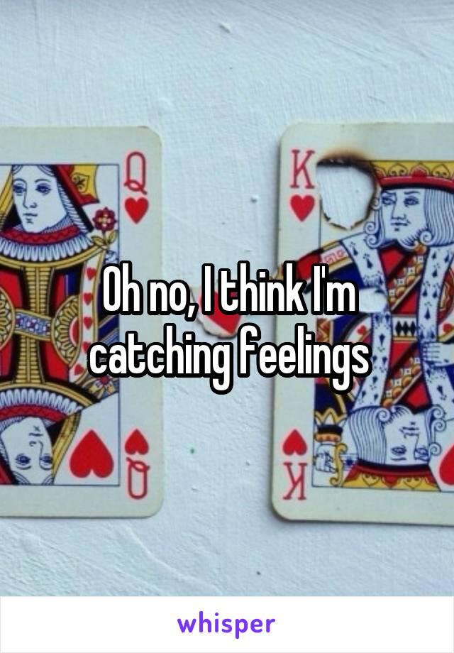 Oh no, I think I'm catching feelings