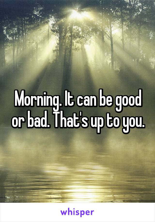 Morning. It can be good or bad. That's up to you.