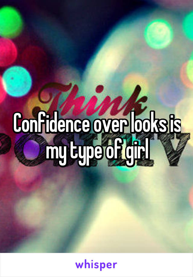 Confidence over looks is my type of girl