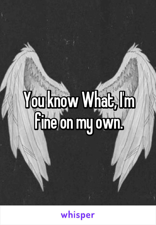 You know What, I'm fine on my own.