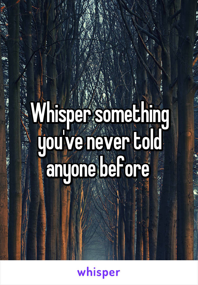 Whisper something you've never told anyone before