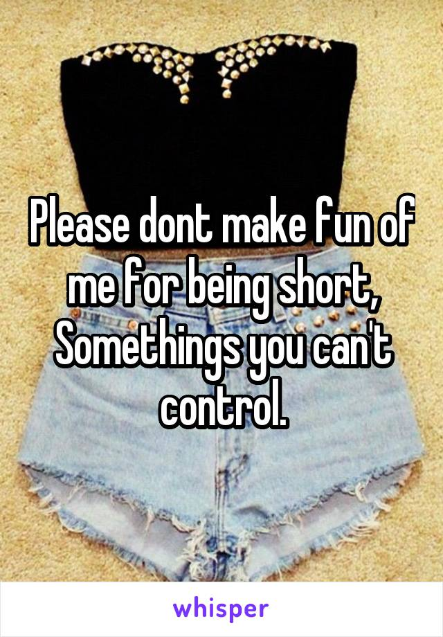 Please dont make fun of me for being short, Somethings you can't control.