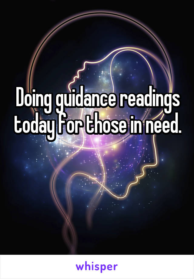 Doing guidance readings today for those in need.