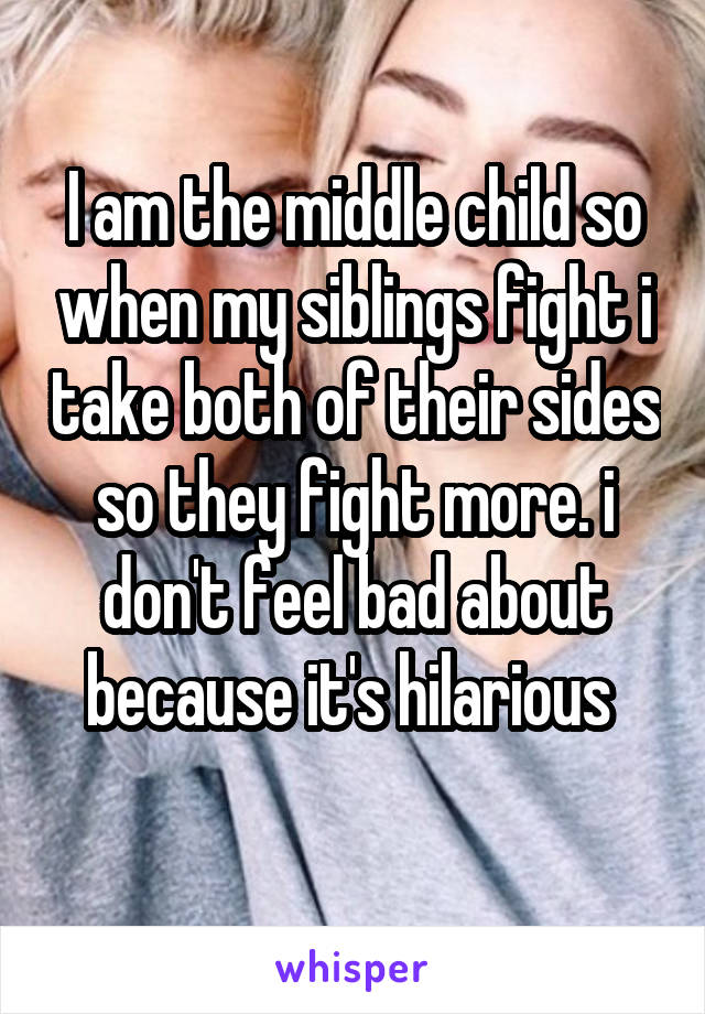 I am the middle child so when my siblings fight i take both of their sides so they fight more. i don't feel bad about because it's hilarious