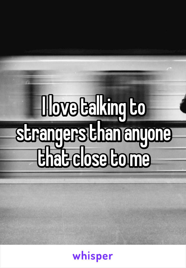 I love talking to strangers than anyone that close to me