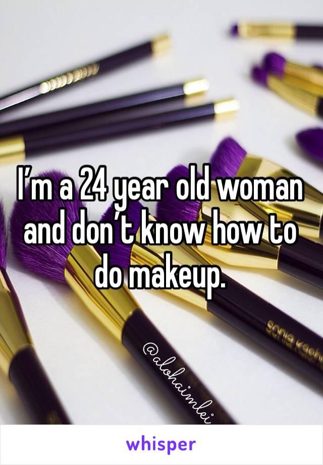 I'm a 24 year old woman and don't know how to do makeup.