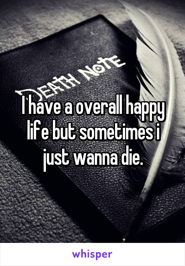I have a overall happy life but sometimes i just wanna die.