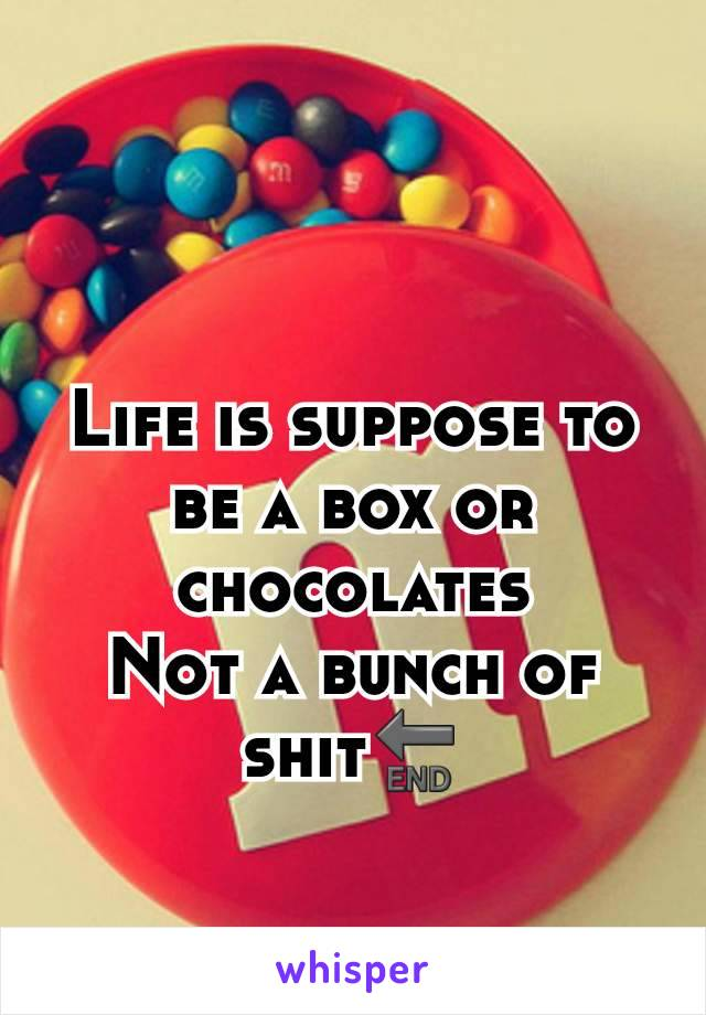Life is suppose to be a box or chocolates Not a bunch of shit🔚