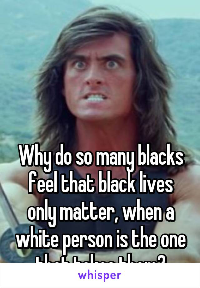 Why do so many blacks feel that black lives only matter, when a white person is the one that takes them?