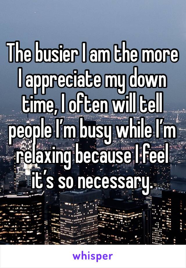 The busier I am the more I appreciate my down time, I often will tell people I'm busy while I'm relaxing because I feel it's so necessary.