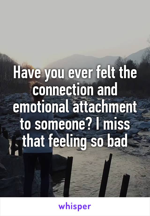 Have you ever felt the connection and emotional attachment to someone? I miss that feeling so bad