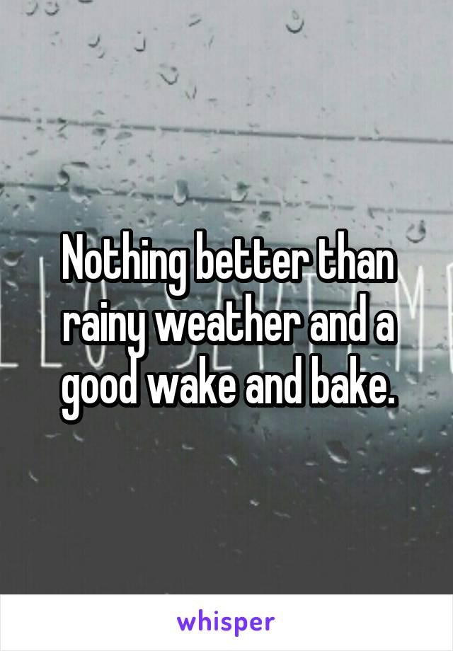 Nothing better than rainy weather and a good wake and bake.