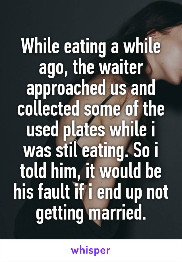 While eating a while ago, the waiter approached us and collected some of the used plates while i was stil eating. So i told him, it would be his fault if i end up not getting married.