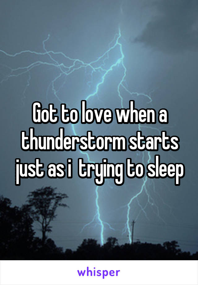 Got to love when a thunderstorm starts just as i  trying to sleep
