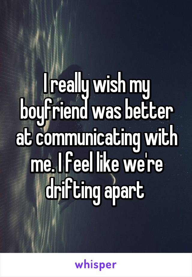 I really wish my boyfriend was better at communicating with me. I feel like we're drifting apart