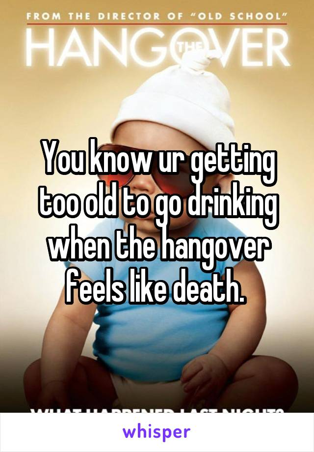 You know ur getting too old to go drinking when the hangover feels like death.