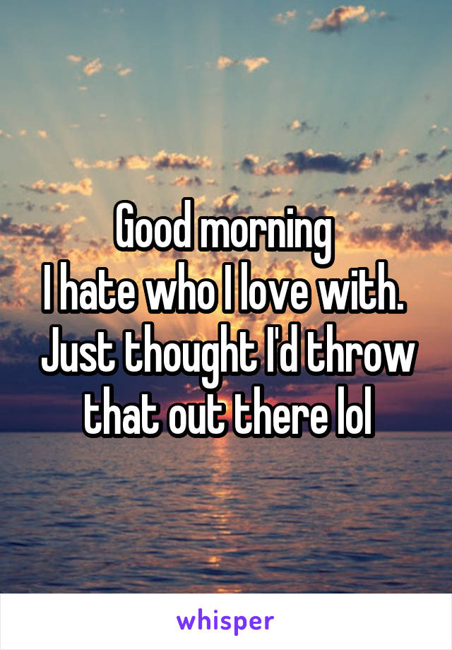 Good morning  I hate who I love with.  Just thought I'd throw that out there lol