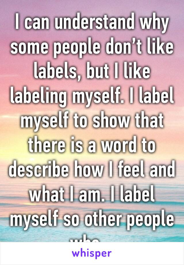 I can understand why some people don't like labels, but I like labeling myself. I label myself to show that there is a word to describe how I feel and what I am. I label myself so other people who...