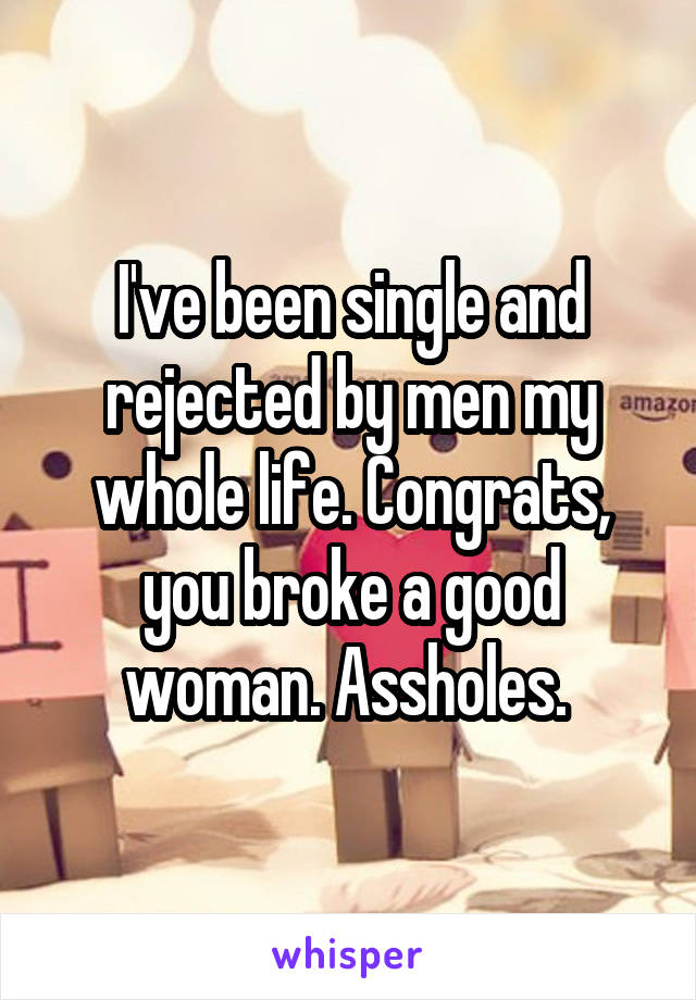 I've been single and rejected by men my whole life. Congrats, you broke a good woman. Assholes.