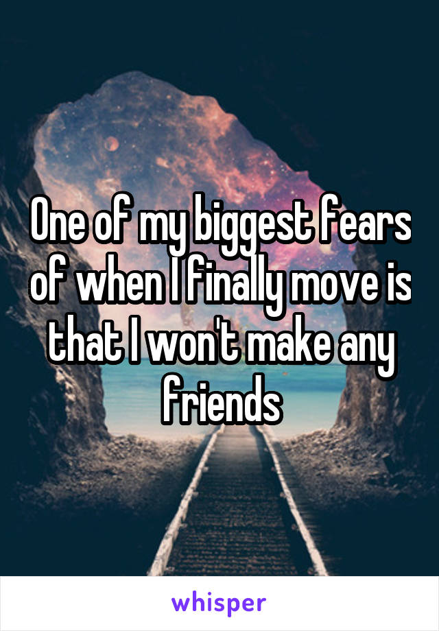 One of my biggest fears of when I finally move is that I won't make any friends