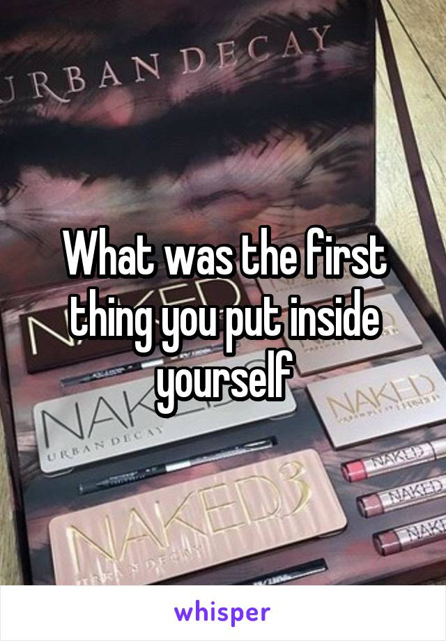 What was the first thing you put inside yourself