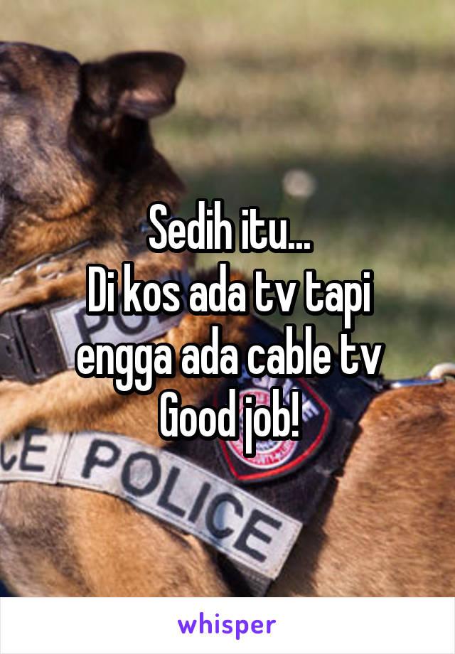 Sedih itu... Di kos ada tv tapi engga ada cable tv Good job!