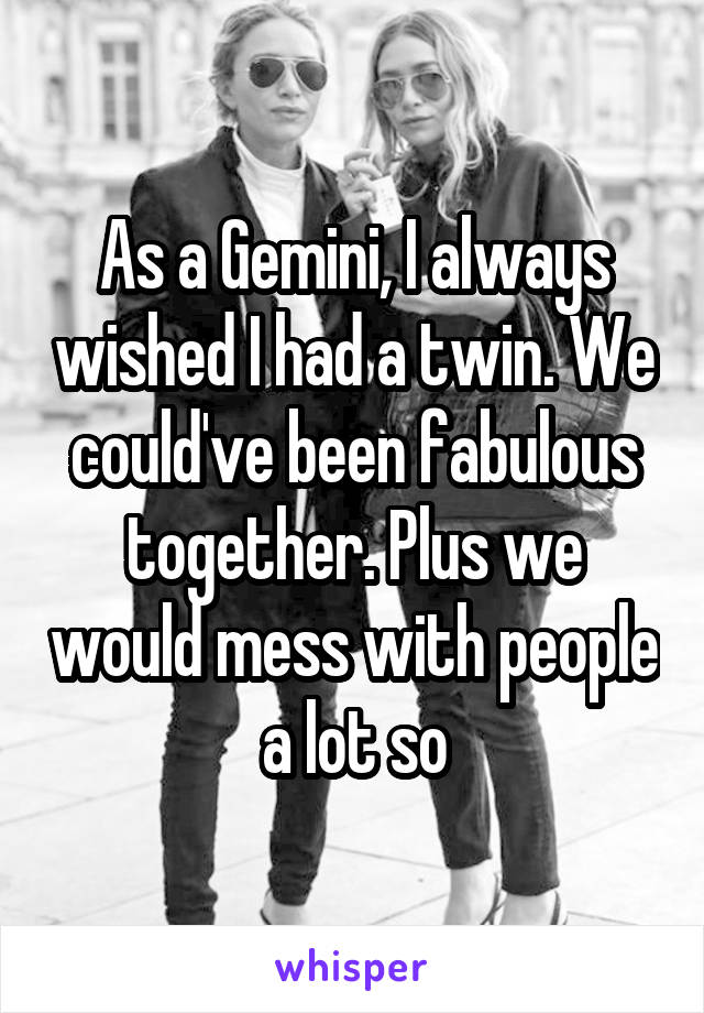 As a Gemini, I always wished I had a twin. We could've been fabulous together. Plus we would mess with people a lot so