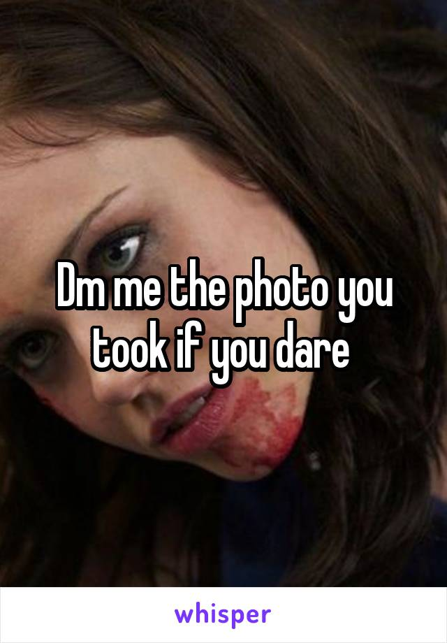 Dm me the photo you took if you dare