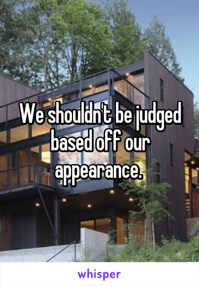 We shouldn't be judged based off our appearance.