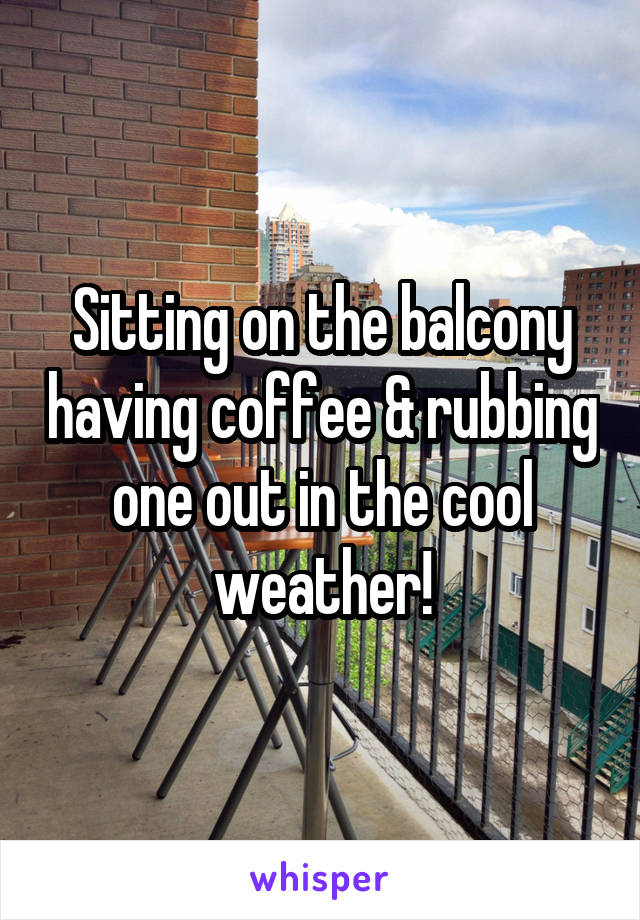 Sitting on the balcony having coffee & rubbing one out in the cool weather!