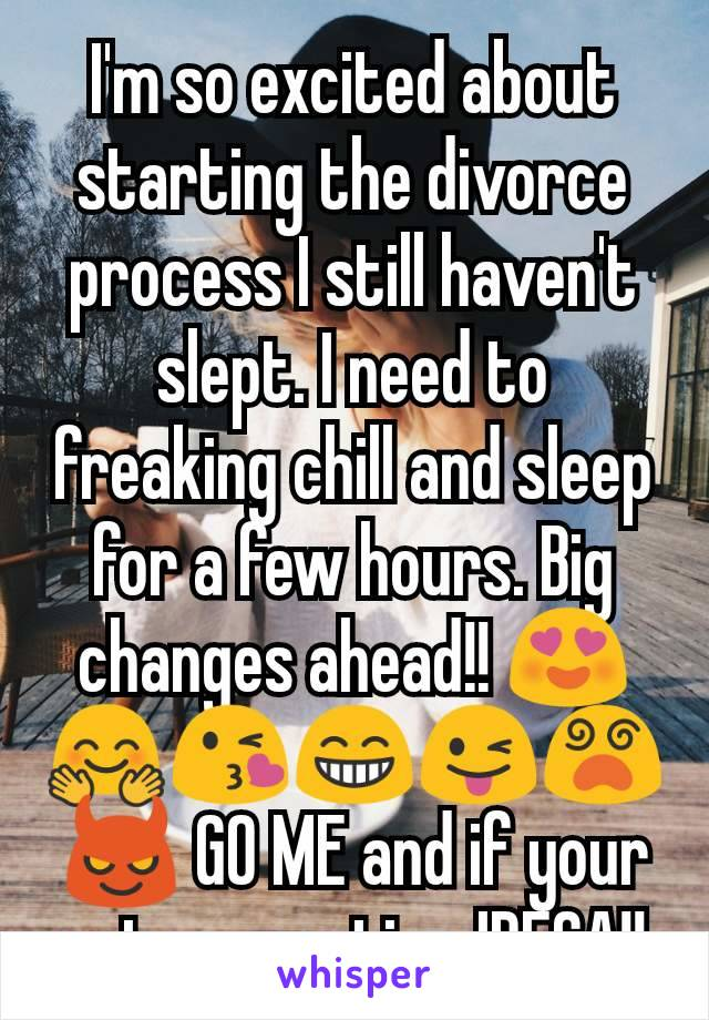 I'm so excited about starting the divorce process I still haven't slept. I need to freaking chill and sleep for a few hours. Big changes ahead!! 😍🤗😘😁😜😵😈 GO ME and if your not supportive IDFCA!!