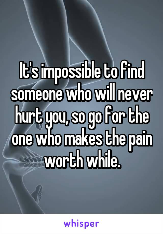 It's impossible to find someone who will never hurt you, so go for the one who makes the pain worth while.