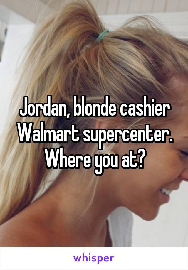 Jordan, blonde cashier Walmart supercenter. Where you at?