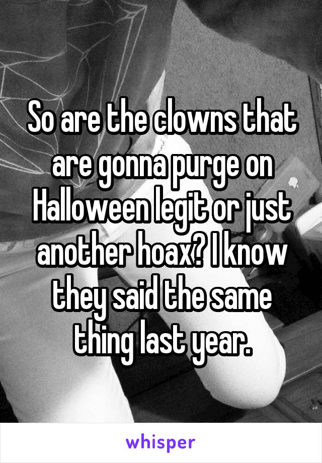 So are the clowns that are gonna purge on Halloween legit or just another hoax? I know they said the same thing last year.