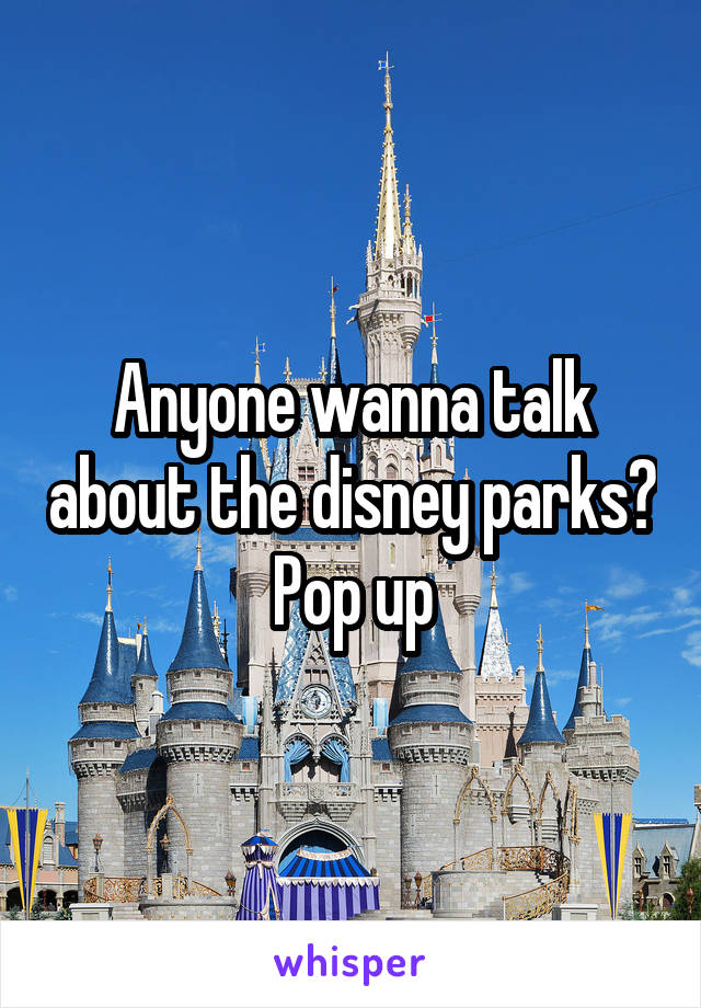 Anyone wanna talk about the disney parks? Pop up