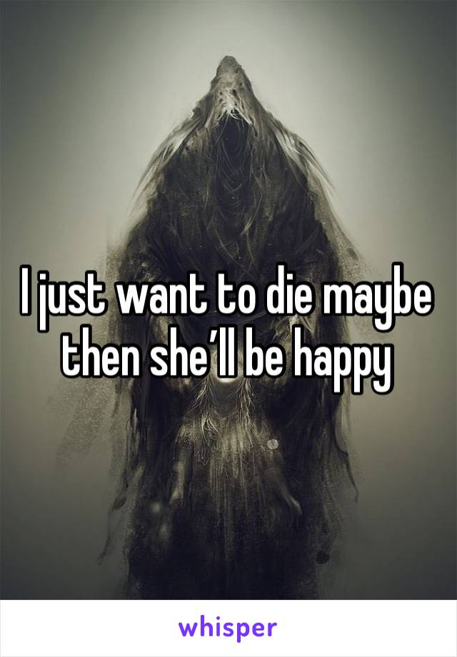I just want to die maybe then she'll be happy
