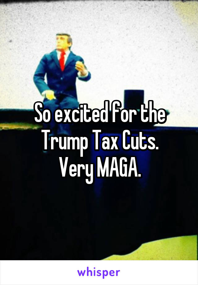 So excited for the Trump Tax Cuts. Very MAGA.