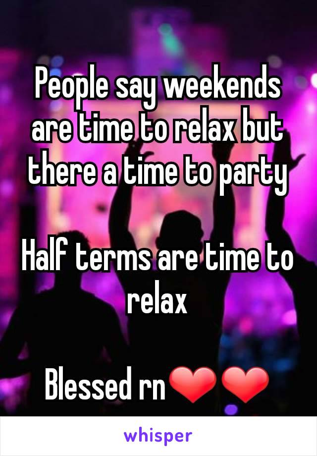 People say weekends are time to relax but there a time to party  Half terms are time to relax  Blessed rn❤❤
