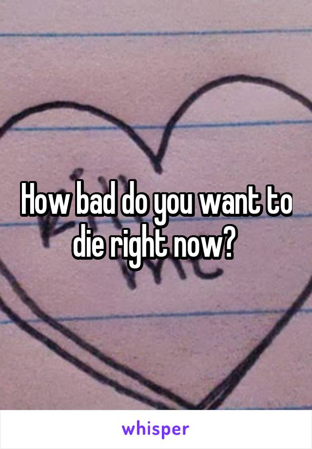 How bad do you want to die right now?