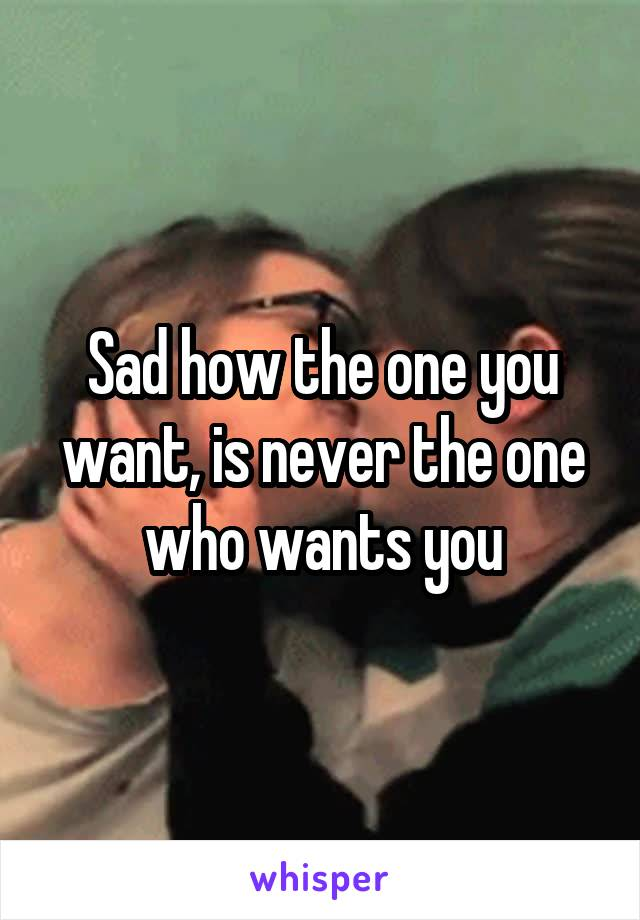 Sad how the one you want, is never the one who wants you