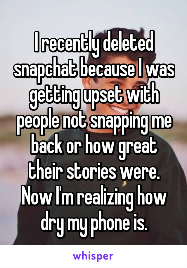 I recently deleted snapchat because I was getting upset with people not snapping me back or how great their stories were. Now I'm realizing how dry my phone is.