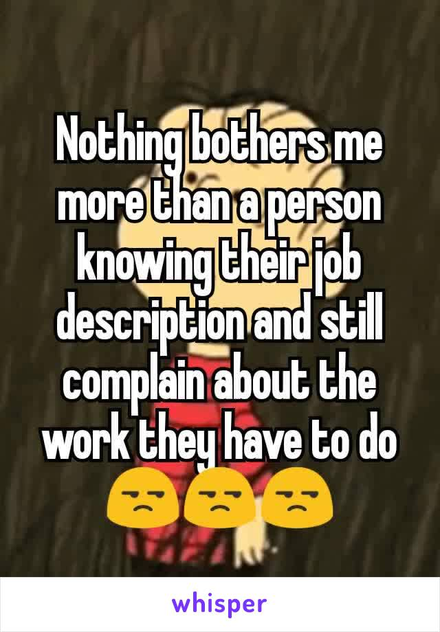 Nothing bothers me more than a person knowing their job description and still complain about the work they have to do 😒😒😒