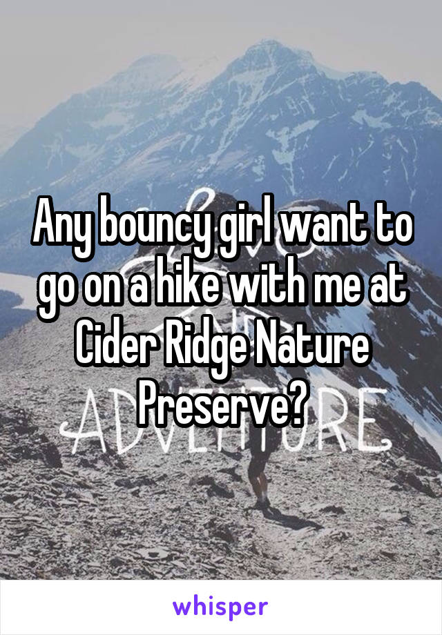 Any bouncy girl want to go on a hike with me at Cider Ridge Nature Preserve?