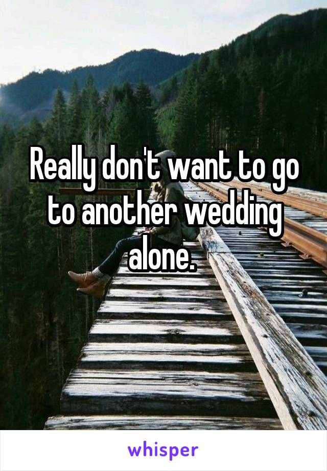 Really don't want to go to another wedding alone.